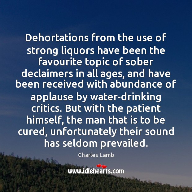 Dehortations from the use of strong liquors have been the favourite topic Charles Lamb Picture Quote