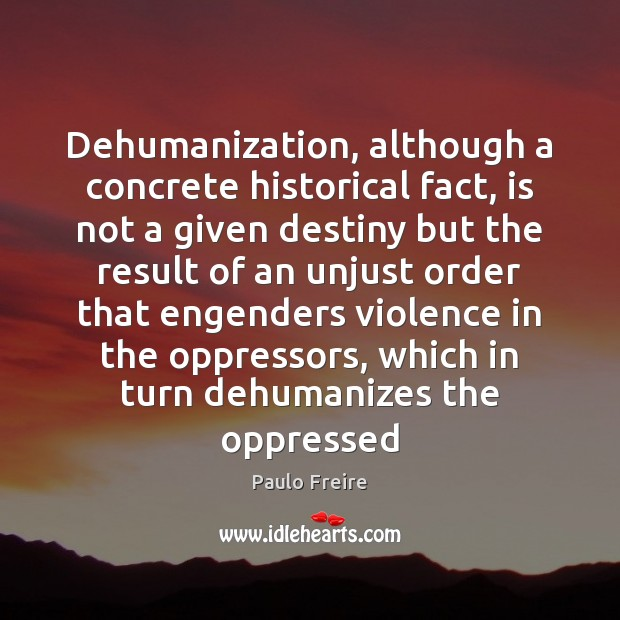 Dehumanization, although a concrete historical fact, is not a given destiny but Paulo Freire Picture Quote