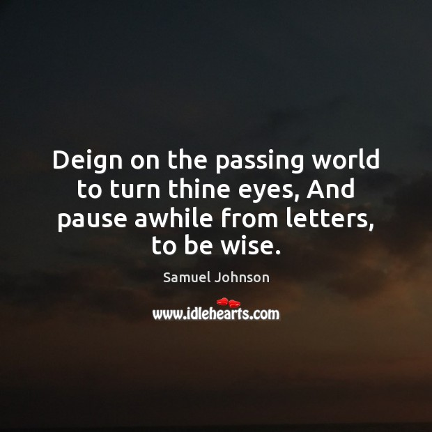 Image, Deign on the passing world to turn thine eyes, And pause awhile from letters, to be wise.