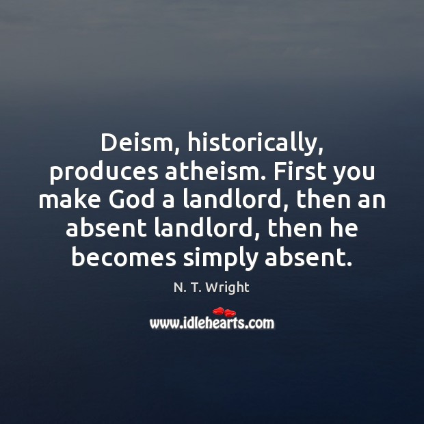 Deism, historically, produces atheism. First you make God a landlord, then an Image