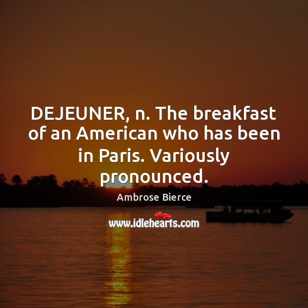 DEJEUNER, n. The breakfast of an American who has been in Paris. Variously pronounced. Image