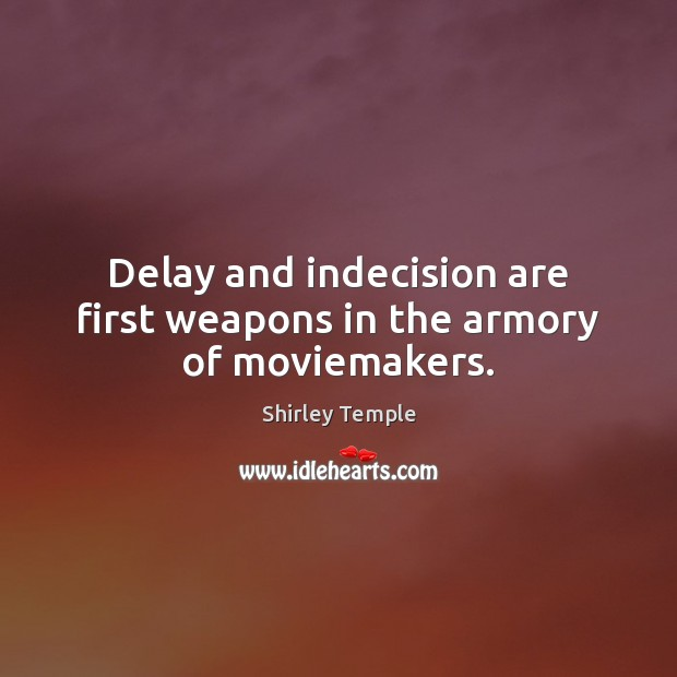 Delay and indecision are first weapons in the armory of moviemakers. Shirley Temple Picture Quote