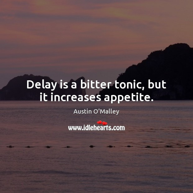 Delay is a bitter tonic, but it increases appetite. Austin O'Malley Picture Quote