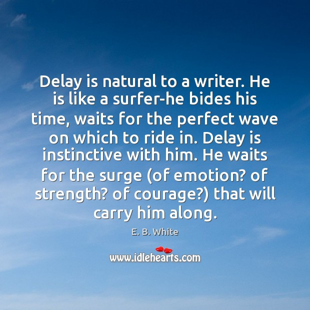 Image, Delay is natural to a writer. He is like a surfer-he bides