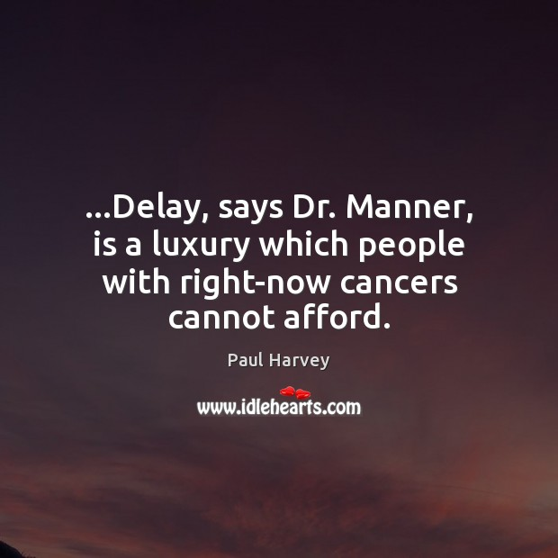 …Delay, says Dr. Manner, is a luxury which people with right-now cancers cannot afford. Paul Harvey Picture Quote
