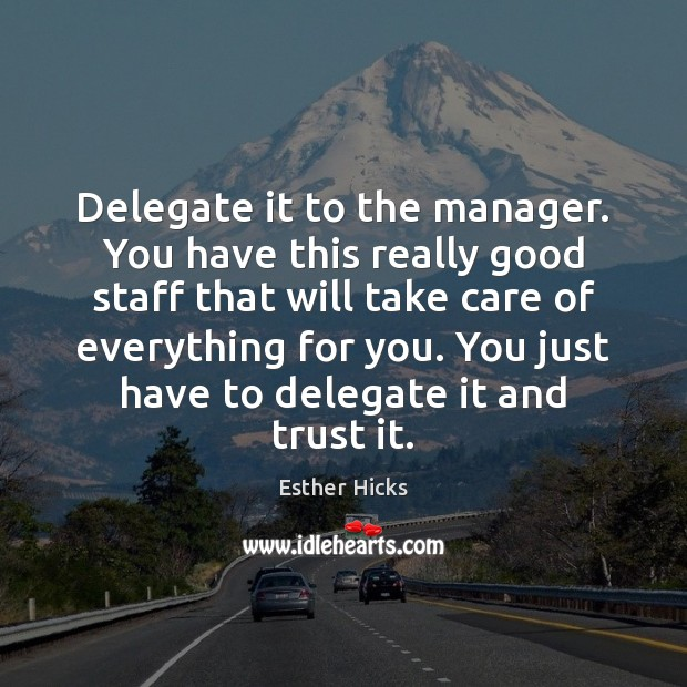 Delegate it to the manager. You have this really good staff that Esther Hicks Picture Quote