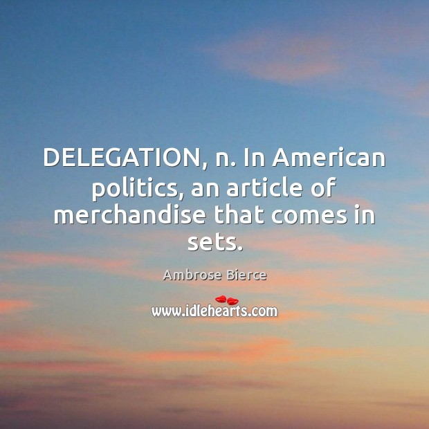 Image, DELEGATION, n. In American politics, an article of merchandise that comes in sets.