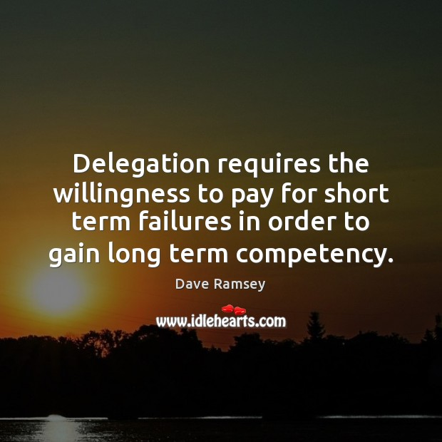 Delegation requires the willingness to pay for short term failures in order Dave Ramsey Picture Quote