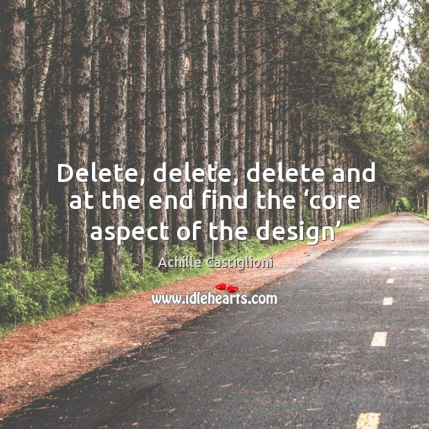 Image, Delete, delete, delete and at the end find the 'core aspect of the design'