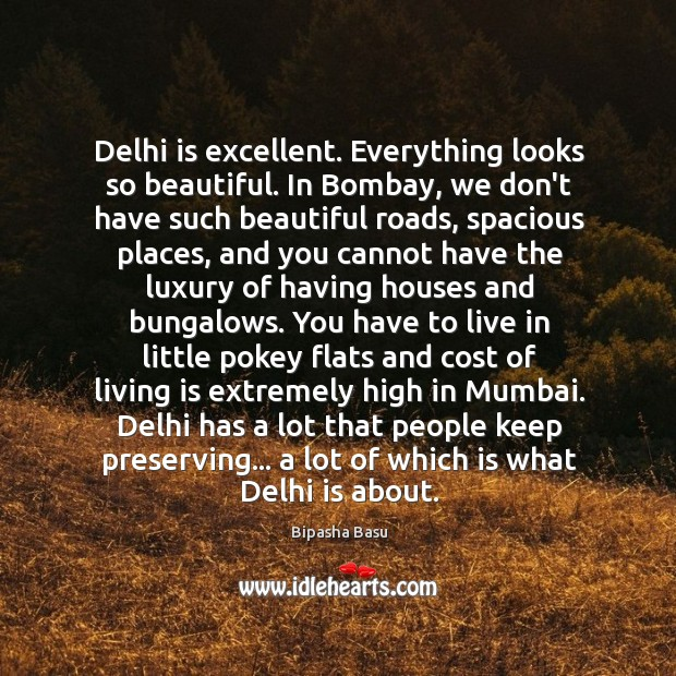 Delhi is excellent. Everything looks so beautiful. In Bombay, we don't have Bipasha Basu Picture Quote