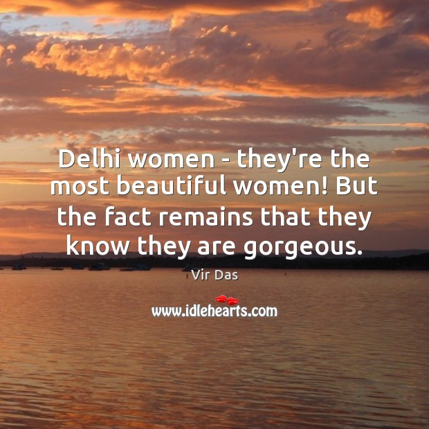 Delhi women – they're the most beautiful women! But the fact remains Vir Das Picture Quote