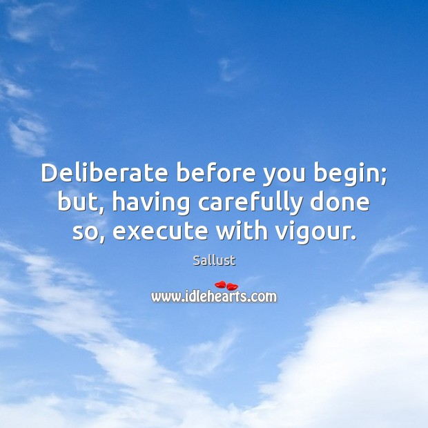 Deliberate before you begin; but, having carefully done so, execute with vigour. Execute Quotes Image