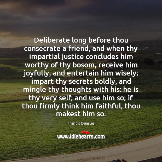 Deliberate long before thou consecrate a friend, and when thy impartial justice Francis Quarles Picture Quote