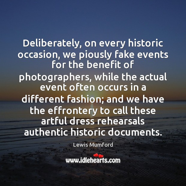 Lewis Mumford Picture Quote image saying: Deliberately, on every historic occasion, we piously fake events for the benefit