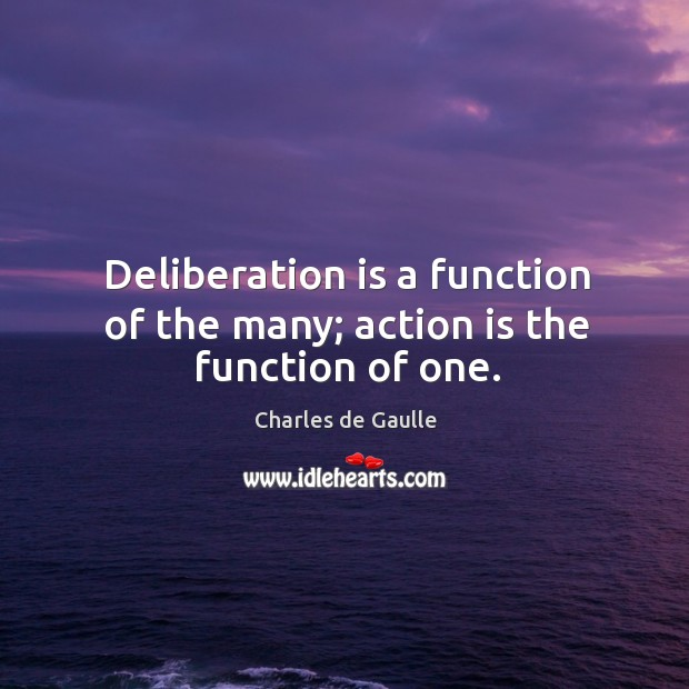 Deliberation is a function of the many; action is the function of one. Image