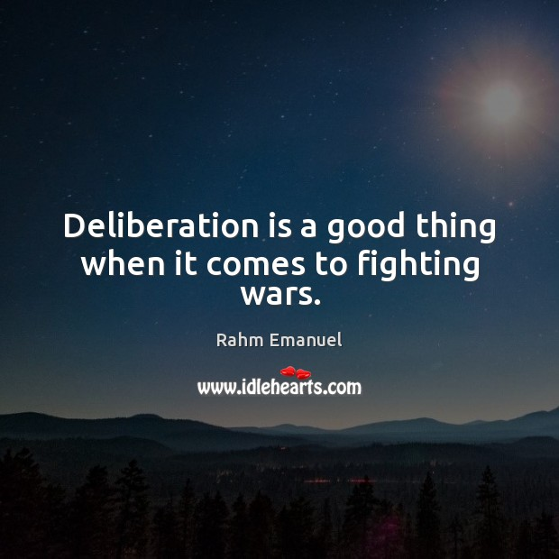 Deliberation is a good thing when it comes to fighting wars. Image