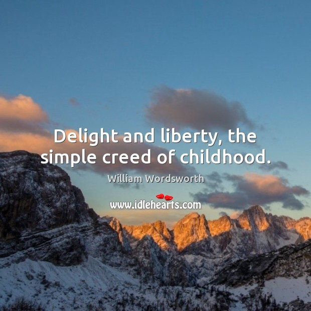 Delight and liberty, the simple creed of childhood. William Wordsworth Picture Quote