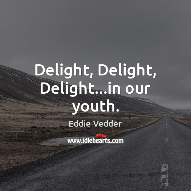 Delight, Delight, Delight…in our youth. Image