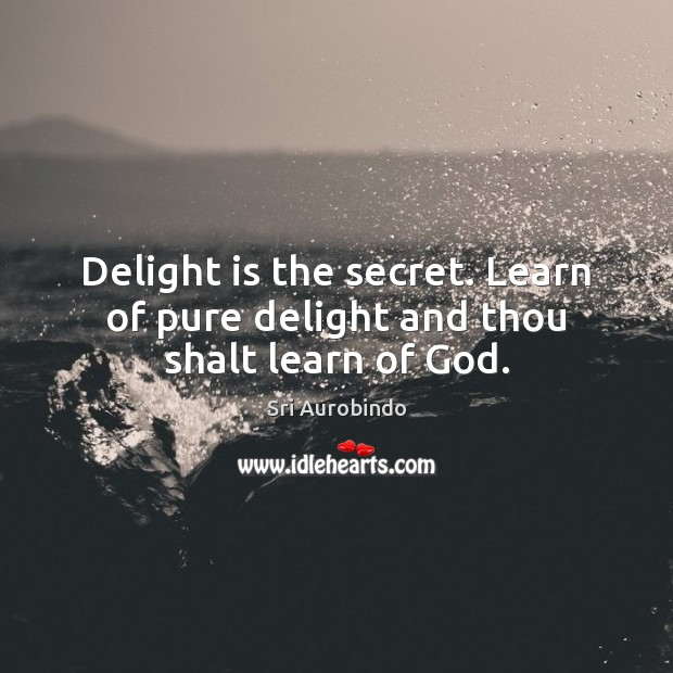 Delight is the secret. Learn of pure delight and thou shalt learn of God. Sri Aurobindo Picture Quote