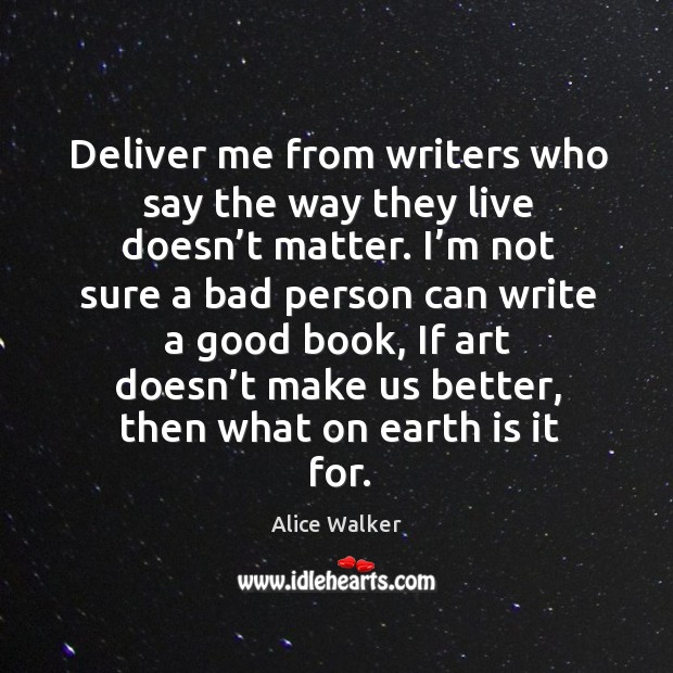 Deliver me from writers who say the way they live doesn't matter. Image