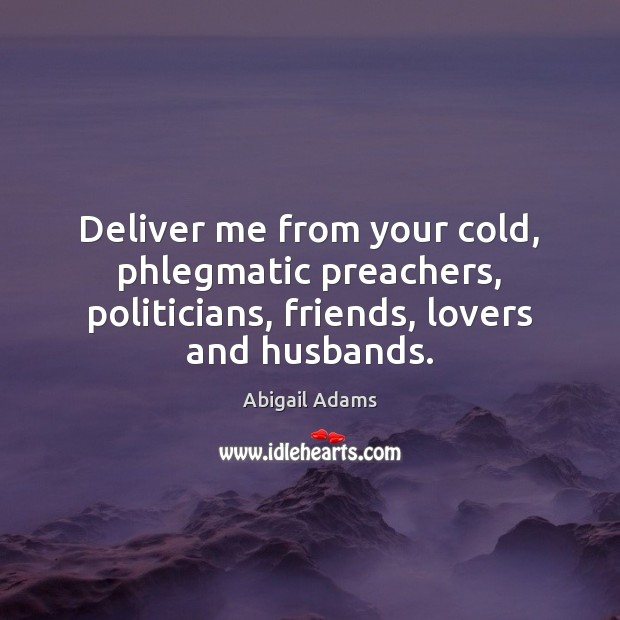 Image, Deliver me from your cold, phlegmatic preachers, politicians, friends, lovers and husbands.