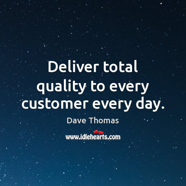 Deliver total quality to every customer every day. Dave Thomas Picture Quote
