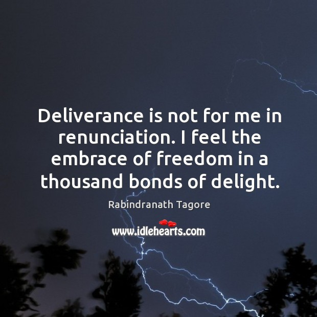Deliverance is not for me in renunciation. I feel the embrace of Image