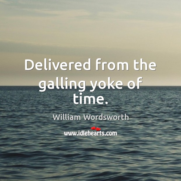 Delivered from the galling yoke of time. William Wordsworth Picture Quote