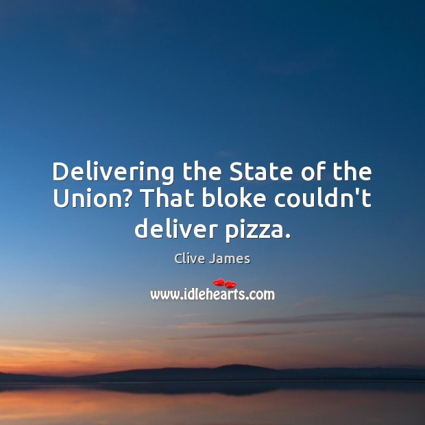 Delivering the State of the Union? That bloke couldn't deliver pizza. Image