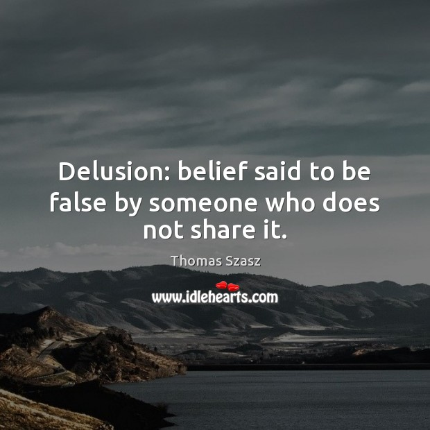 Image, Delusion: belief said to be false by someone who does not share it.