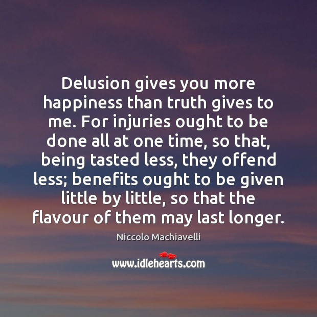 Delusion gives you more happiness than truth gives to me. For injuries Niccolo Machiavelli Picture Quote