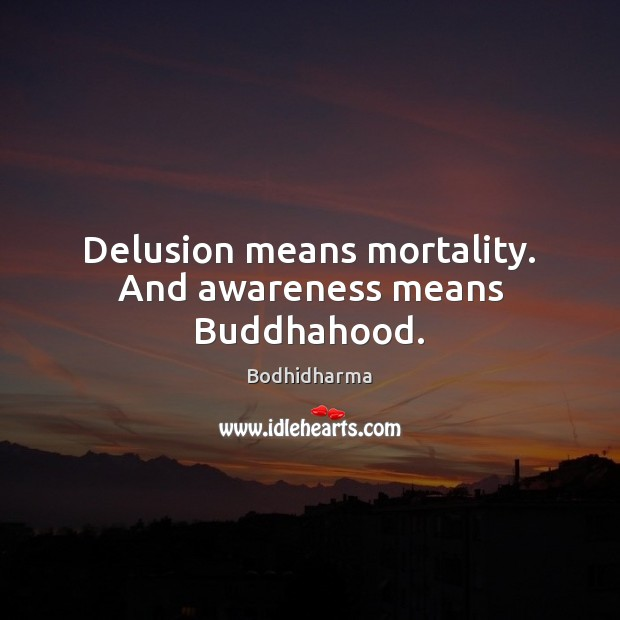 Delusion means mortality. And awareness means Buddhahood. Bodhidharma Picture Quote