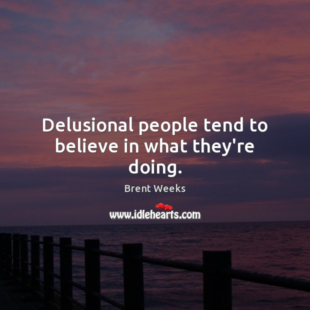 Image, Delusional people tend to believe in what they're doing.