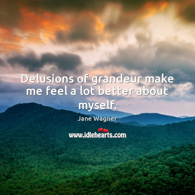 Delusions of grandeur make me feel a lot better about myself. Image