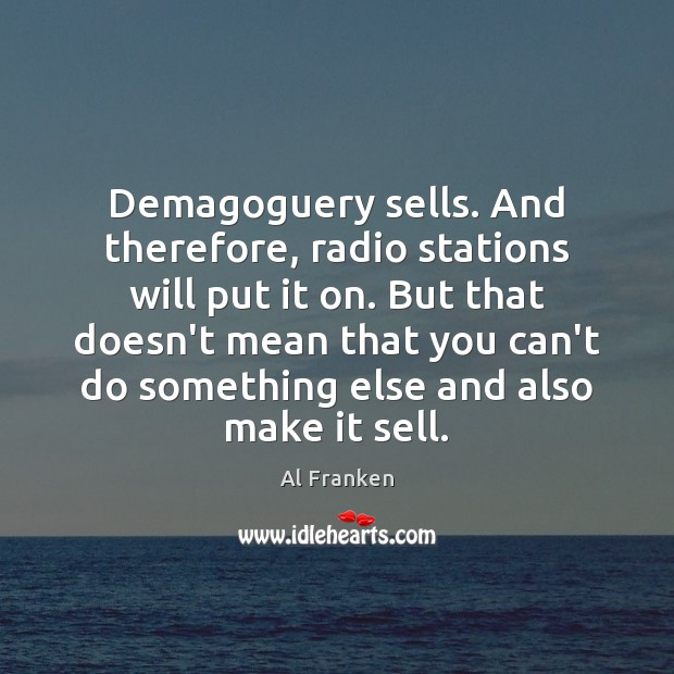 Demagoguery sells. And therefore, radio stations will put it on. But that Image