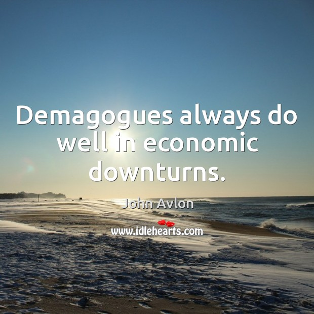 Demagogues always do well in economic downturns. John Avlon Picture Quote