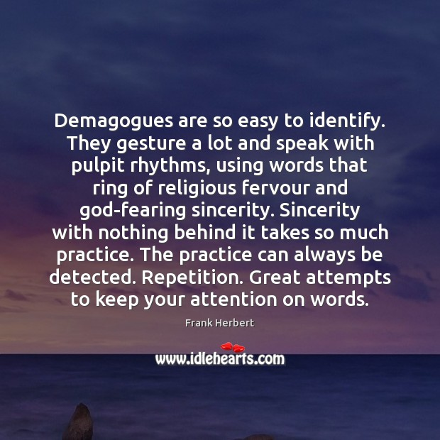 Demagogues are so easy to identify. They gesture a lot and speak Frank Herbert Picture Quote