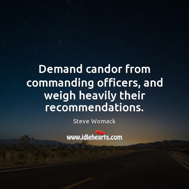 Demand candor from commanding officers, and weigh heavily their recommendations. Image