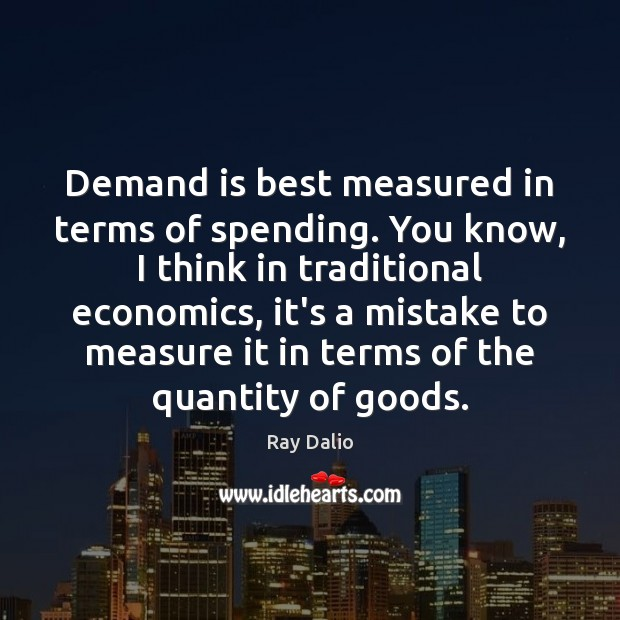 Demand is best measured in terms of spending. You know, I think Ray Dalio Picture Quote
