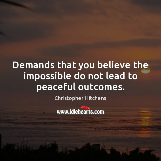 Demands that you believe the impossible do not lead to peaceful outcomes. Image