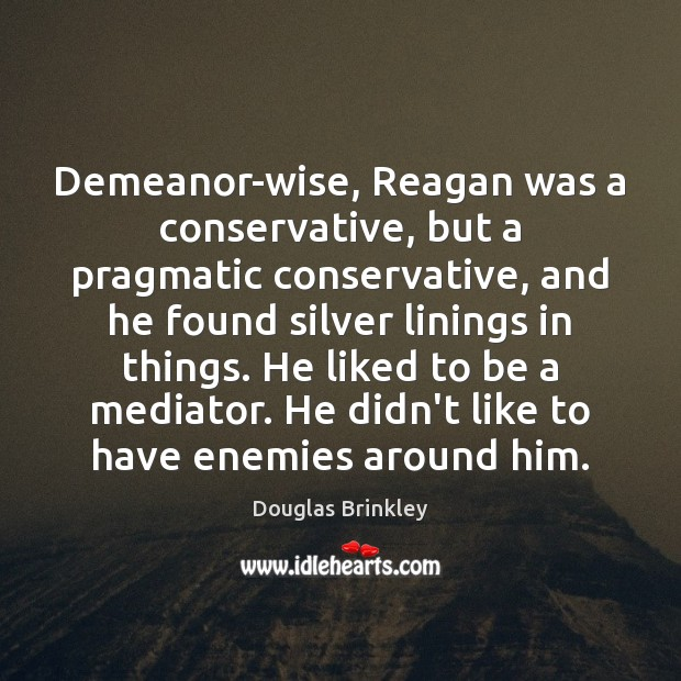 Image, Demeanor-wise, Reagan was a conservative, but a pragmatic conservative, and he found
