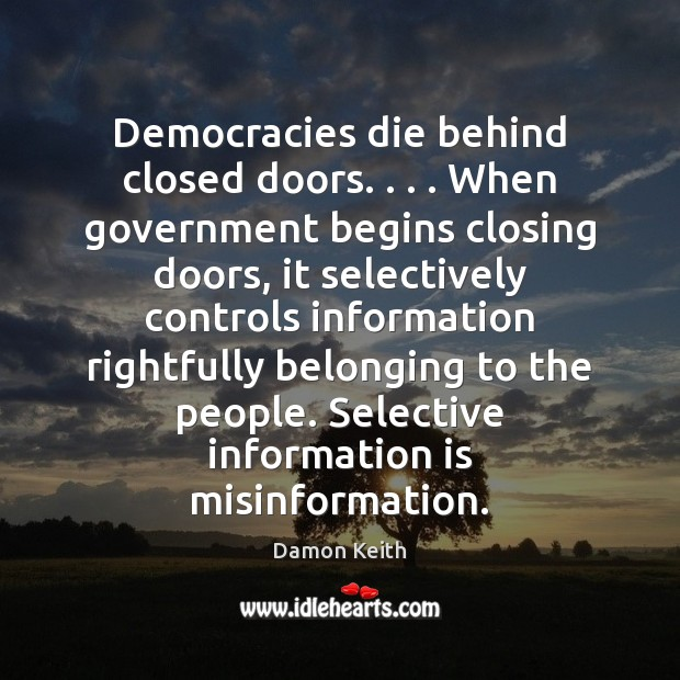 Image, Democracies die behind closed doors. . . . When government begins closing doors, it selectively