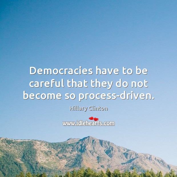 Democracies have to be careful that they do not become so process-driven. Image