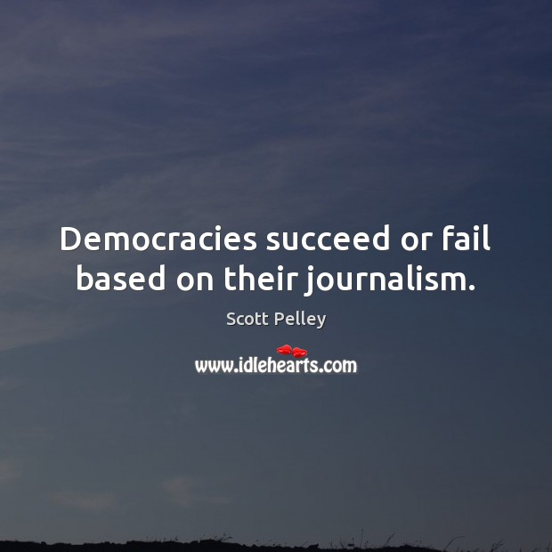 Democracies succeed or fail based on their journalism. Image