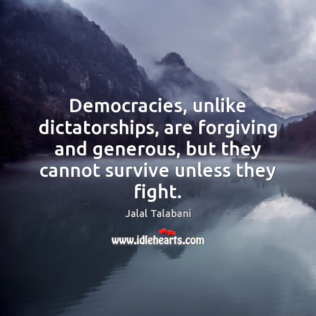 Democracies, unlike dictatorships, are forgiving and generous, but they cannot survive unless Image