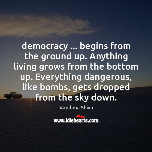Democracy … begins from the ground up. Anything living grows from the bottom Vandana Shiva Picture Quote