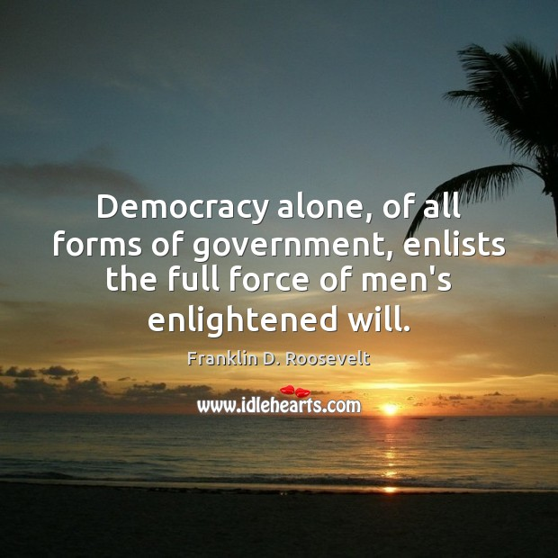 Democracy alone, of all forms of government, enlists the full force of Franklin D. Roosevelt Picture Quote