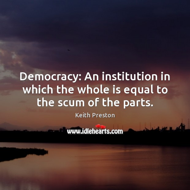 Image, Democracy: An institution in which the whole is equal to the scum of the parts.