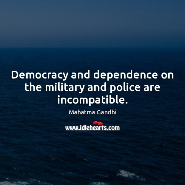 Democracy and dependence on the military and police are incompatible. Image