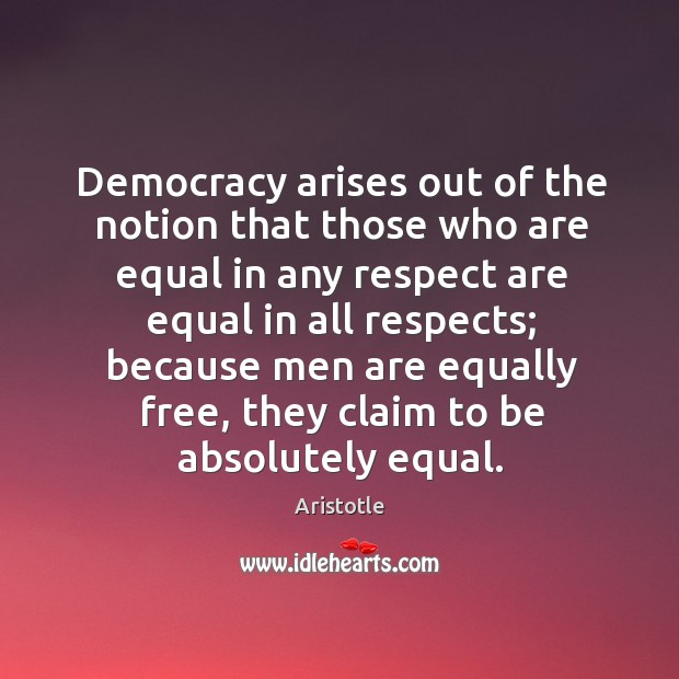 Image, Democracy arises out of the notion that those who are equal in any respect are equal in